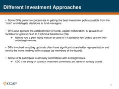 """Different Investment Approaches• Some DFIs prefer to concentrate in getting the best investment policy possible from the""""s..."""