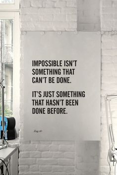 """Impossible isnt something that can't be done. It's just something that hasn't been done before."" #quotes"