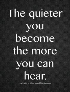 When your quite you can hear God speaking to your heart.