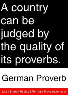 A country can be judged by the quality of its proverbs. - German Proverb #proverbs #quotes