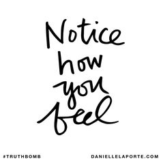 Notice how you feel. Subscribe: DanielleLaPorte.com #Truthbomb #Words #Quotes