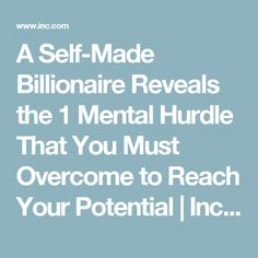 A Self-Made Billionaire Reveals the 1 Mental Hurdle That You Must Overcome to Reach Your Potential | Inc.com