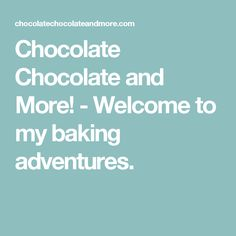 Chocolate Chocolate and More! - Welcome to my baking adventures.