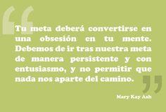Palabras inspiradoras de Mary Kay Ash. Tu meta deberá convertirse en una obsesión en tu mente. Debemos de ir tras nuestra meta de manera persistente y con entusiasmo, y no permitir que nada nos aparte del camino.