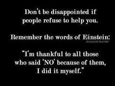 """Don't be disappointed if sometimes people refuse to help you. just try and remember the words of Einstein, """"I'm so thankful to all of those people who said 'NO' to me. and because of them, I did it myself"""". Wise Quotes, Quotable Quotes, Great Quotes, Quotes To Live By, Motivational Quotes, Funny Quotes, Inspirational Quotes, Random Quotes, Meaningful Quotes"""