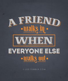 A friend walks in when everyone else walks out.