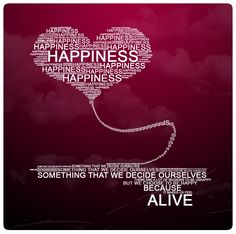 we CHOOSE happiness because it makes us feel alive!!