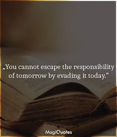 You cannot escape the responsibility of tomorrow by evading it today. Past Quotes, Good Life Quotes, Responsibility Quotes, Be Present Quotes, Abraham Lincoln Quotes, Future Quotes, Motivational Quotes, Inspirational Quotes, Life Pictures