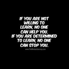 If you are not willing to learn, no one can help you. If you are determind to learn, no one can stop you. - The Mindset Journey Encouragement Quotes, Wisdom Quotes, True Quotes, Quotes To Live By, Motivational Quotes, Funny Quotes, Inspirational Quotes, Qoutes, Uplifting Quotes