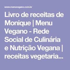 Livro de receitas de Monique   Menu Vegano - Rede Social de Culinária e Nutrição Vegana   receitas vegetarianas, receitas veganas