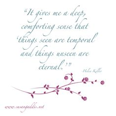 it gives me a deep, comforting sense that things seen are temporal and things unseen are eternal Bible Verses Quotes, Sign Quotes, Faith Quotes, Me Quotes, Funny Quotes, Scriptures, Inspiring Quotes About Life, Inspirational Quotes, Helen Keller Quotes