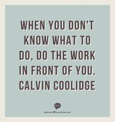 When you don't know what to do, do the work in front of you.  Calvin Coolidge