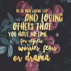 Be so busy living God and loving others that you have no time for regrets, worries, fears, or drama | faith