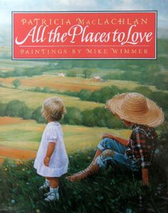 All the Places to Love by Patricia MacLachlan, Illustrated by Mike Wimmer