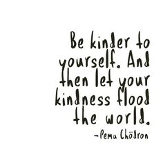 "Quotes // Inspiration // Pema Chodron // ""Be kinder to yourself. And then let your kindness flood the world."""