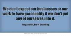 We can't expect our businesses or our work to have personality if we don't put any of ourselves into it.