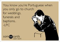 You know you're Portuguese when you only go to church for weddings, funerals and baptisms.. -LPC.
