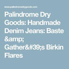 Palindrome Dry Goods: Handmade Denim Jeans: Baste & Gather's Birkin Flares