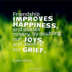 """""""Friendship improves happiness, and abates misery, by doubling our joys, and dividing our grief"""". #Quotes by #JosephAddison via @candidman"""