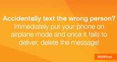 Accidentally text the wrong person? Immediately put your phone on airplane mode and once it fails to deliver, delete the message! - @billross