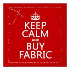 Keep calm and buy fabric