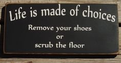 Life is made of choices remove your shoes or scrub the floor primitive sign. $9.00, via Etsy.