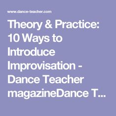 Theory & Practice: 10 Ways to Introduce Improvisation - Dance Teacher magazineDance Teacher magazine | Practical. Nurturing. Motivating. The voice of dance educators.