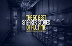 The 50 Best Sneaker Stores of All Time