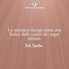 La speranza risorge come una fenice dalle ceneri dei sogni infranti. - SA Sachs #Speranza #Frasi #frasifamose #aforismi #citazioni #FervidaIspirazione