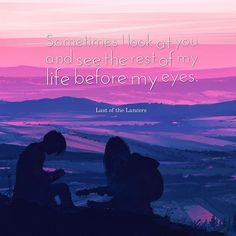 """Sometimes I look at you and see the rest of my life before my eyes."" - Last of the Lancers"