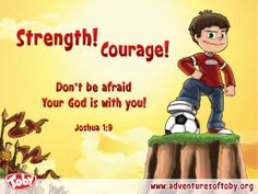 Strength! Courage! Don't be afraid your god is with you! Joshua 1:9