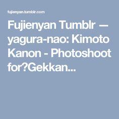 Fujienyan Tumblr — yagura-nao:   Kimoto Kanon - Photoshoot for『Gekkan...