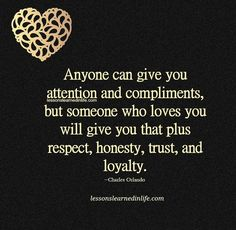 Anyone can give you attention and compliments, but someone who loves you will give you that plus respect, honesty, trust, and loyalty. ~Charles Orlando Lessons Learned In Life