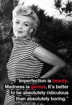 """Imperfection is beauty. Madness is genius. It's better to be absolutely rediculous than absolutely boring."""