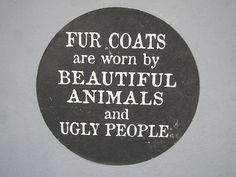 This quote demonstrates the view that people who wear Fur are supporting the awful methods and conditions animals are put though just for their coats.  I think this image plays on the idea of although someone may look fashionable and beautiful in their fur coat - infact the blood and murder it has caused indeed makes is very ugly.