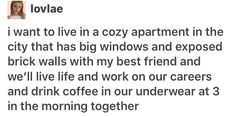 I want to live in a cozy apartment in the city that has big windows and exposed brick walls with my best friend and we'll live life and work on our careers and drink coffee in our underwear at 3 in the morning together OMg pLS Pretty Words, Beautiful Words, Youre My Person, I Can Relate, Story Of My Life, Text Posts, Happy Thoughts, Make Me Happy, My Best Friend