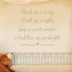 Read me a story, tuck me in tight. Say a sweet prayer and kiss me good night.