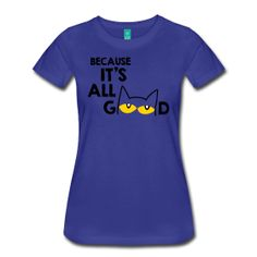 "Women's Famous Cat ""Because It's All Good"". Recommended fabric color:  Royal Blue. The place for AMAZING teacher shirts for all grades and special school days! With Teacher T-Shirts you get fun designs for spirit wear in all sizes. **See printing/care information below. Size/Measurement details available at the bottom of this page.**"