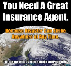 You never know when disaster may strike. Make sure you have a great insurance agent!