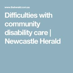 Difficulties with community disability care News Online, New Technology, Newcastle, Disability, Community, World, Peace, The World