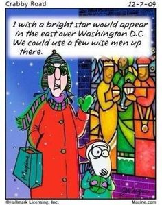 Maxine: I wish a bright star would appear in the east over Washington, DC. We could use a few wise men up there.