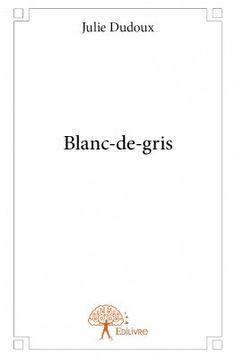 Blanc-de-gris.   Julie DUDOUX.   Editions Edilivres, mars 2014.   252 pages.