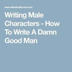 Writing Male Characters - How To Write A Damn Good Man