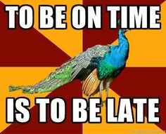 Theatre time:   To be early is to be on time,  to be on time is to be late,  to be late is unacceptable.     If this makes no sense, you are clearly not a thespian. ;)