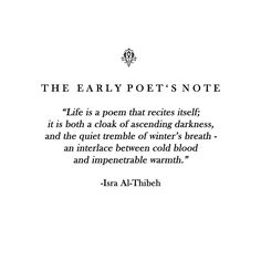 THE EARLY POET'S NOTE: Life is a poem that recites itself; it is both a cloak of ascending darkness, and the quiet trembles of winter's breath - an interlace between cold blood and impenetrable warmth.   - Isra Al-Thibeh  #israalthibeh #poetry #writing #writer #poetess #poet #prose #writersofinstagram #poetsofinstagram #excerpt #literature #prosepoetry #poem #quote #quotes #cite #citation #citations #wisequotes #word #words #wisewords #saying #proverb