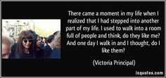 There came a moment in my life when I realized that I had stepped into another part of my life. I used to walk into a room full of people and think, do they like me? And one day I walk in and I thought, do I like them? (Victoria Principal) #quotes #quote #quotations #VictoriaPrincipal