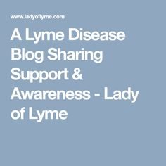 A Lyme Disease Blog Sharing Support & Awareness - Lady of Lyme