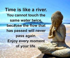 Time is like a river. You cannot touch the same water twice because the flow that has passed will never pass again. Enjoy every moment of your life.