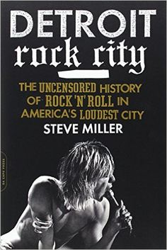 Detroit Rock City: The Uncensored History of Rock 'n' Roll in America's Loudest City: Steve Miller: 9780306820656: Amazon.com: Books