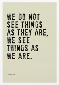 Small Daily Motivation Quotes: We do not see things as they are. We see them as we are - Anais Nin Wise Quotes, Quotable Quotes, Daily Quotes, Great Quotes, Words Quotes, Quotes To Live By, Motivational Quotes, Inspirational Quotes, Anais Nin Quotes